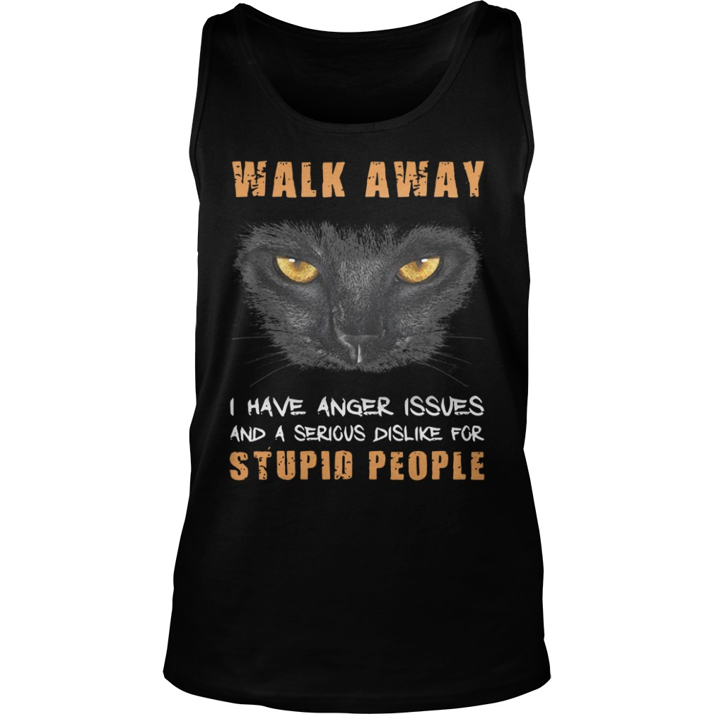 Cat Walk Away I Have Anger Issues And A Serious Dislike For Stupid People tank top
