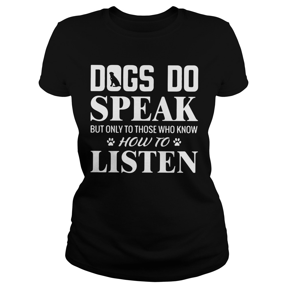 Dogs Do Speak But Only To Those Who Know How To Listen ladies tee