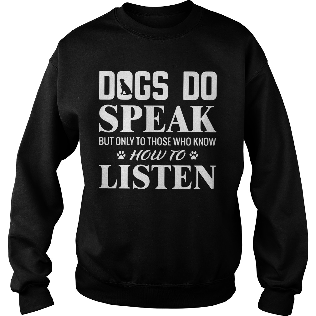 Dogs Do Speak But Only To Those Who Know How To Listen Sweatshirt