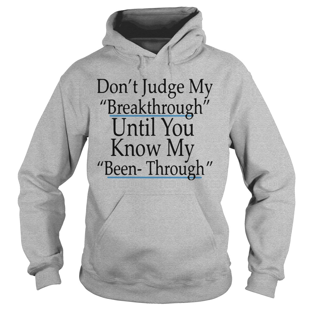 Don't Judge My Breakthrough Until You Know My Been Through hoodie