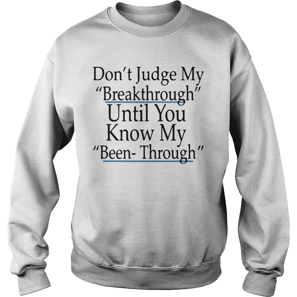 Don't Judge My Breakthrough Until You Know My Been Through sweatshirt unisex
