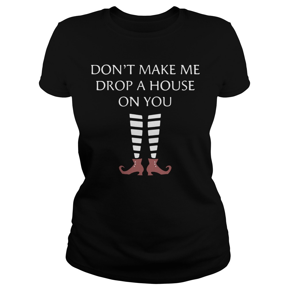 Don't Make Me Drop A House On You ladies tee