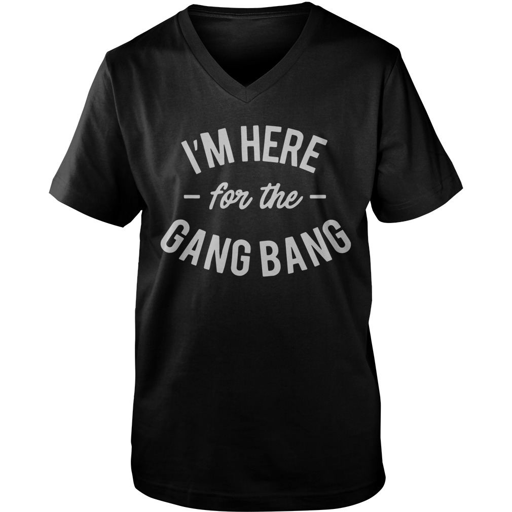I'm Here For The Gang Bang guys v-neck