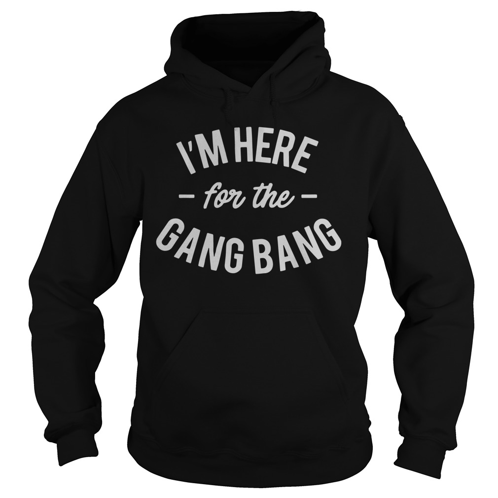 I'm Here For The Gang Bang hoodie