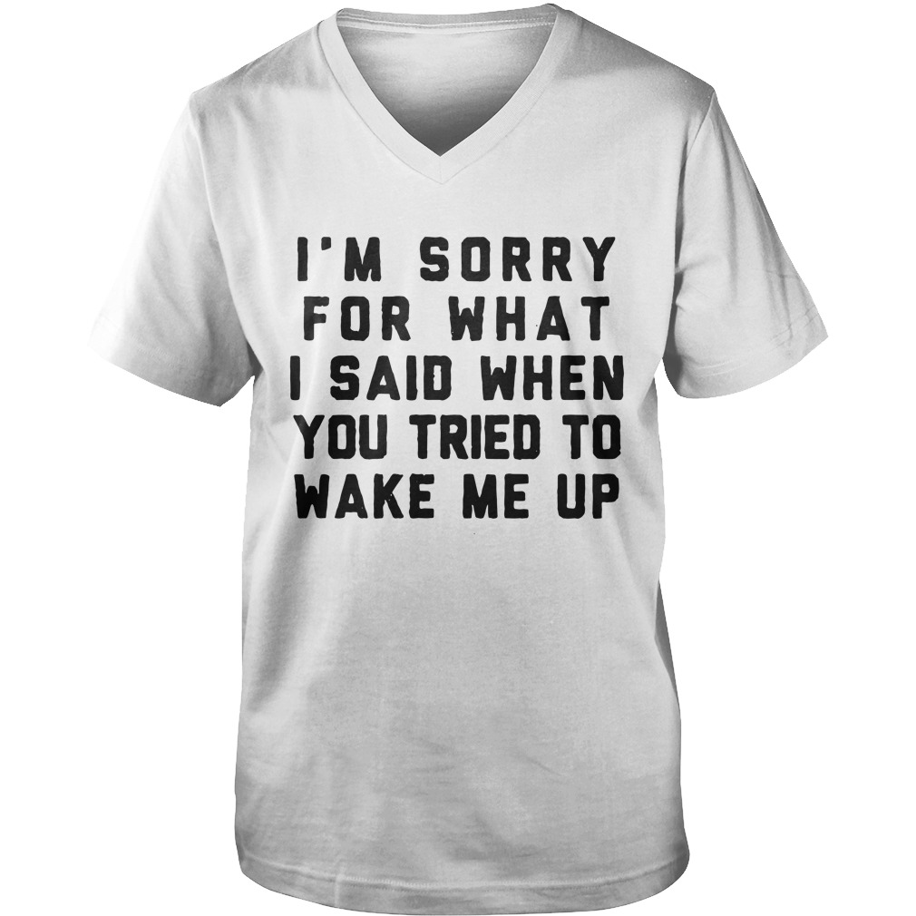I'm Sorry For What I Said When You Tried To Wake Me Up guys v-neck