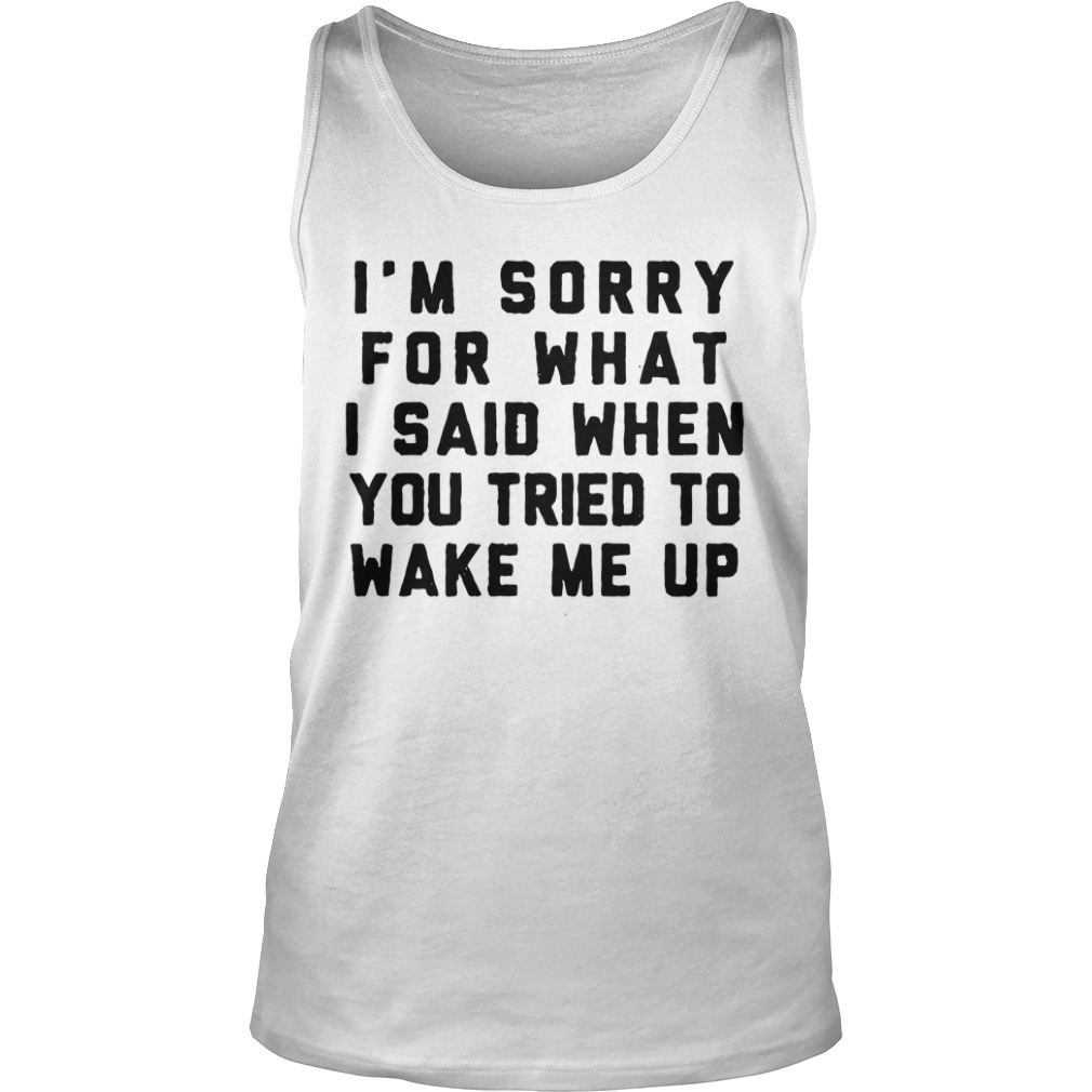 I'm Sorry For What I Said When You Tried To Wake Me Up tank top