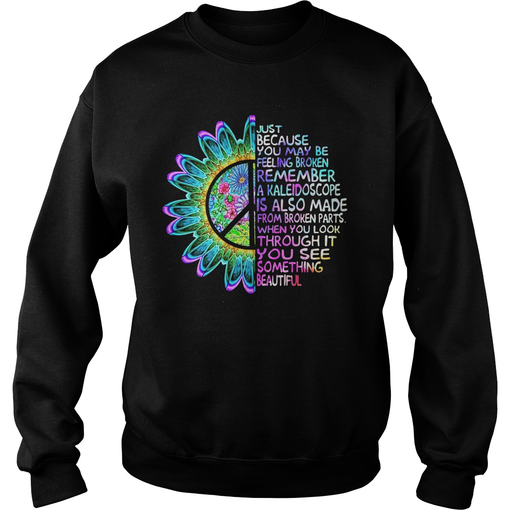 Just Because You May Be Feeling Broken Remember A Kaleidoscope Sweatshirt