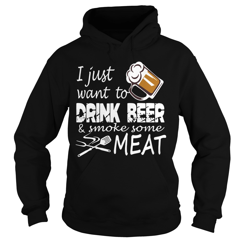 I Just Want Drink Beer And Smoke Some Meat hoodie