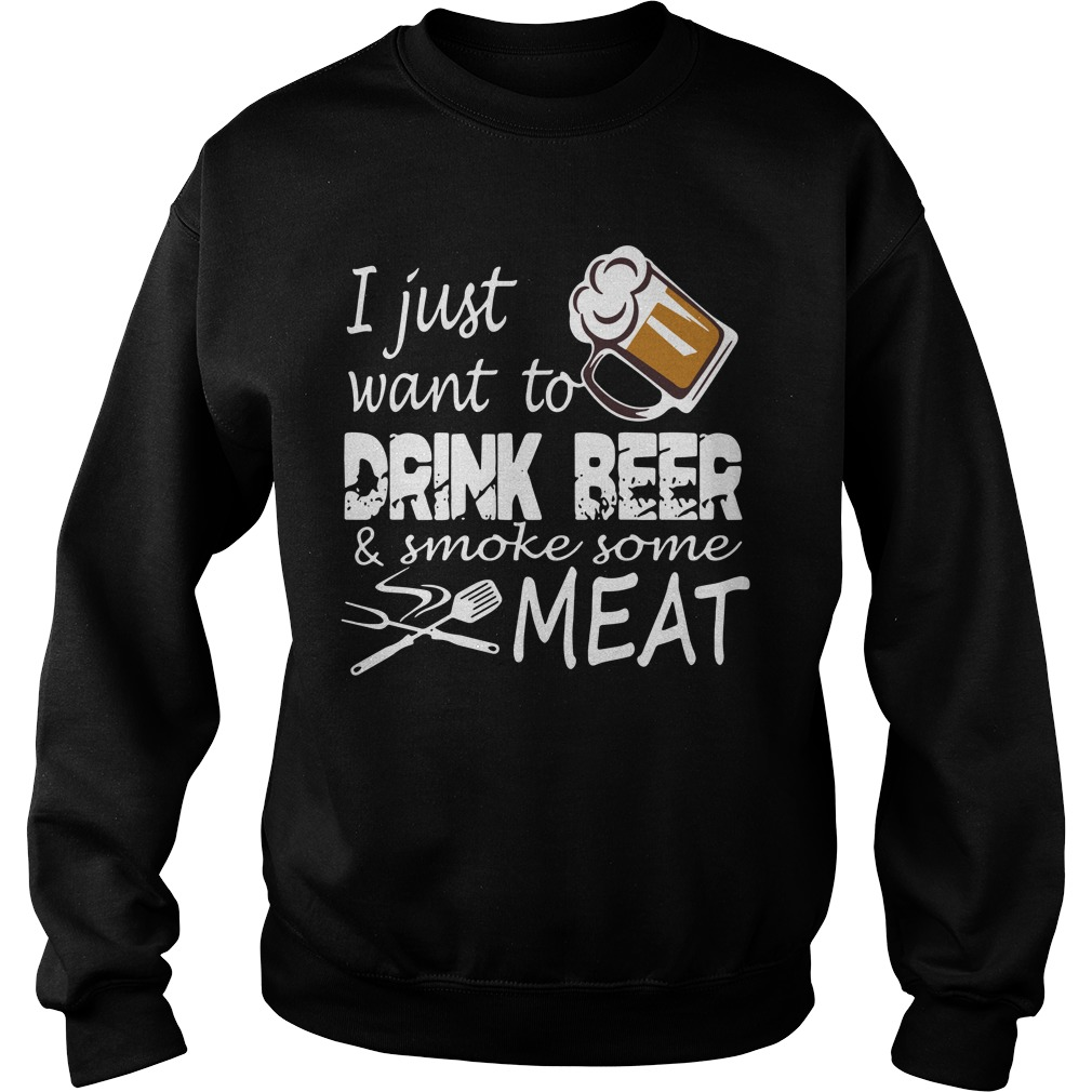 I Just Want Drink Beer And Smoke Some Meat Sweatshirt