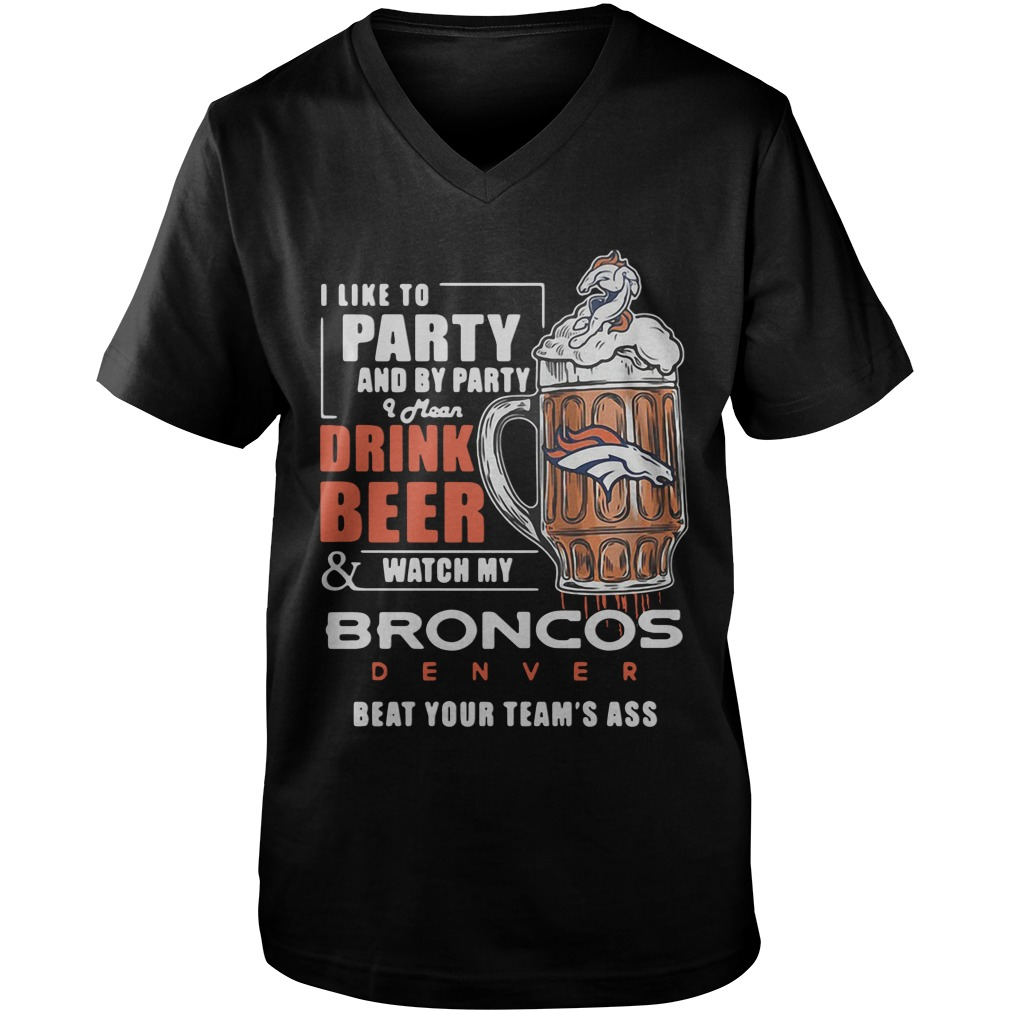 I Like To Party And By Party I Mean Drink Beer Watch Broncos Denver guys v-neck