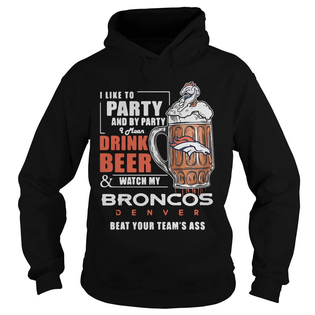 I Like To Party And By Party I Mean Drink Beer Watch Broncos Denver hoodie