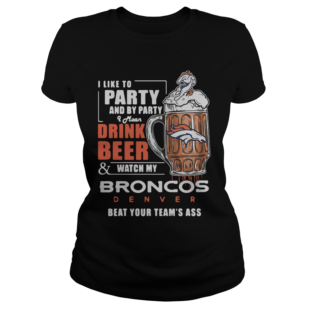 I Like To Party And By Party I Mean Drink Beer Watch Broncos Denver ladies tee