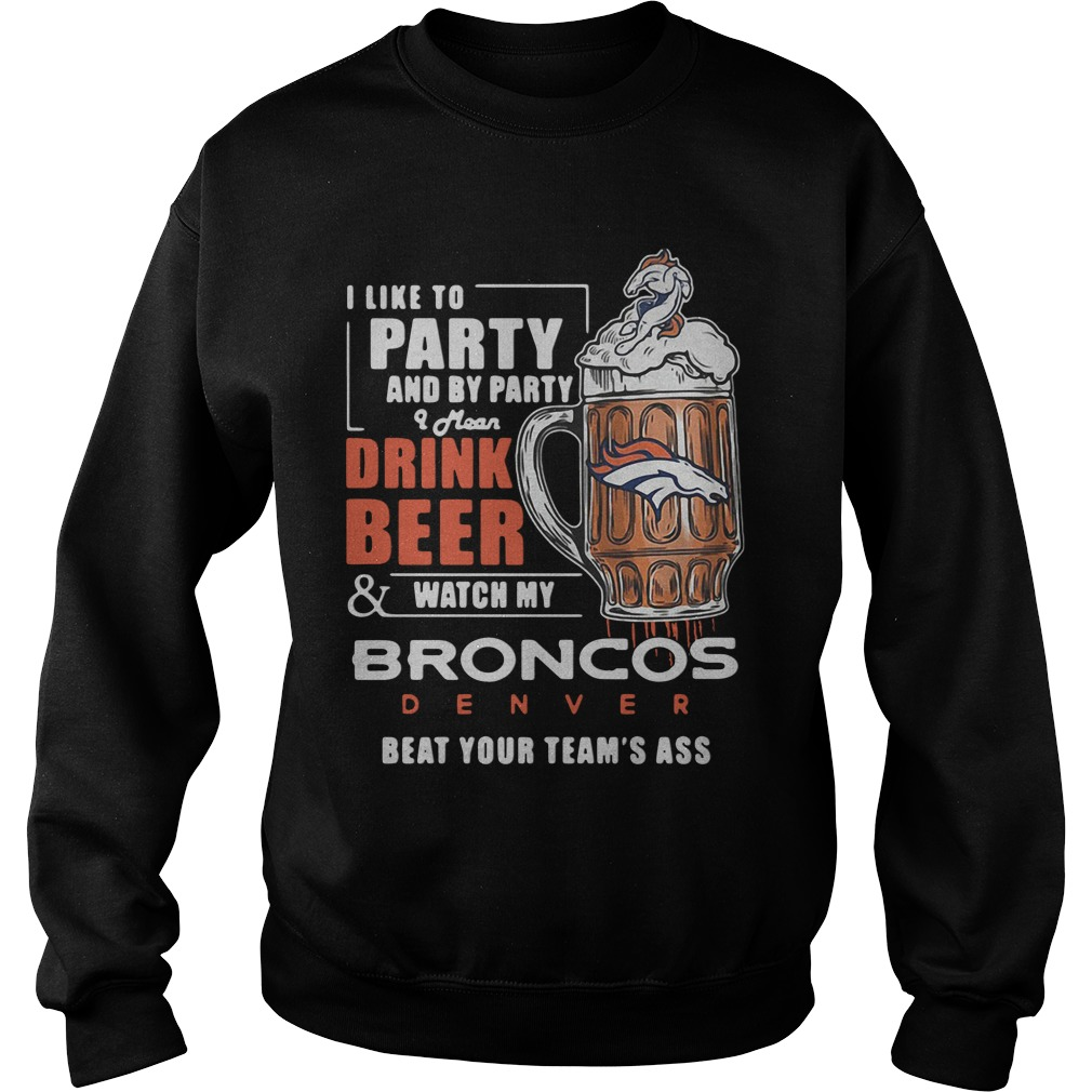 I Like To Party And By Party I Mean Drink Beer Watch Broncos Denver Sweathirt
