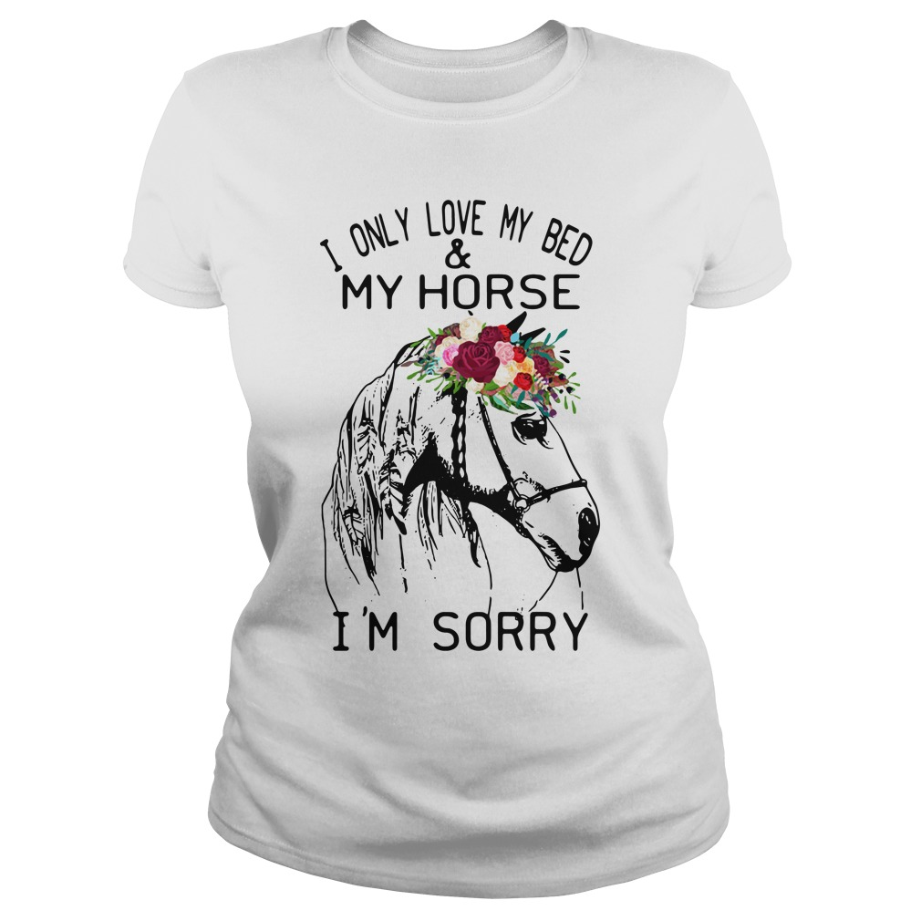 I Only Love My Bed And My Horse I'm Sorry ladies tee