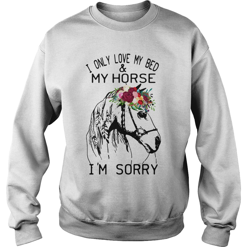 I Only Love My Bed And My Horse I'm Sorry sweatshirt unisex