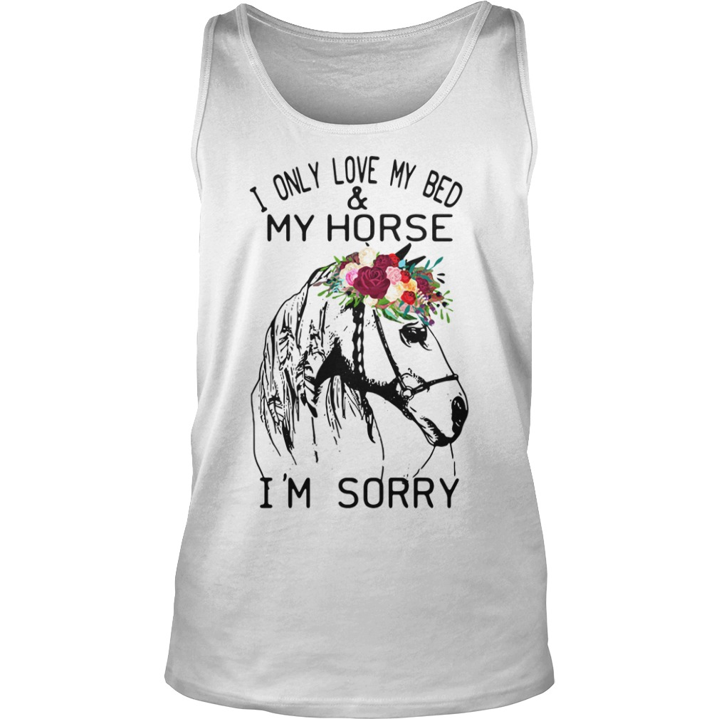 I Only Love My Bed And My Horse I'm Sorry tank top