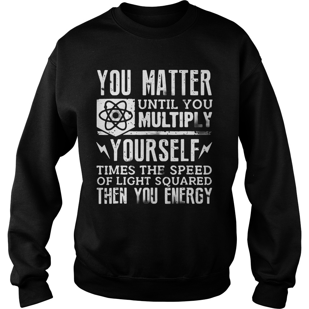 Official You Matter Until You Multiply Yourself Sweatshirt