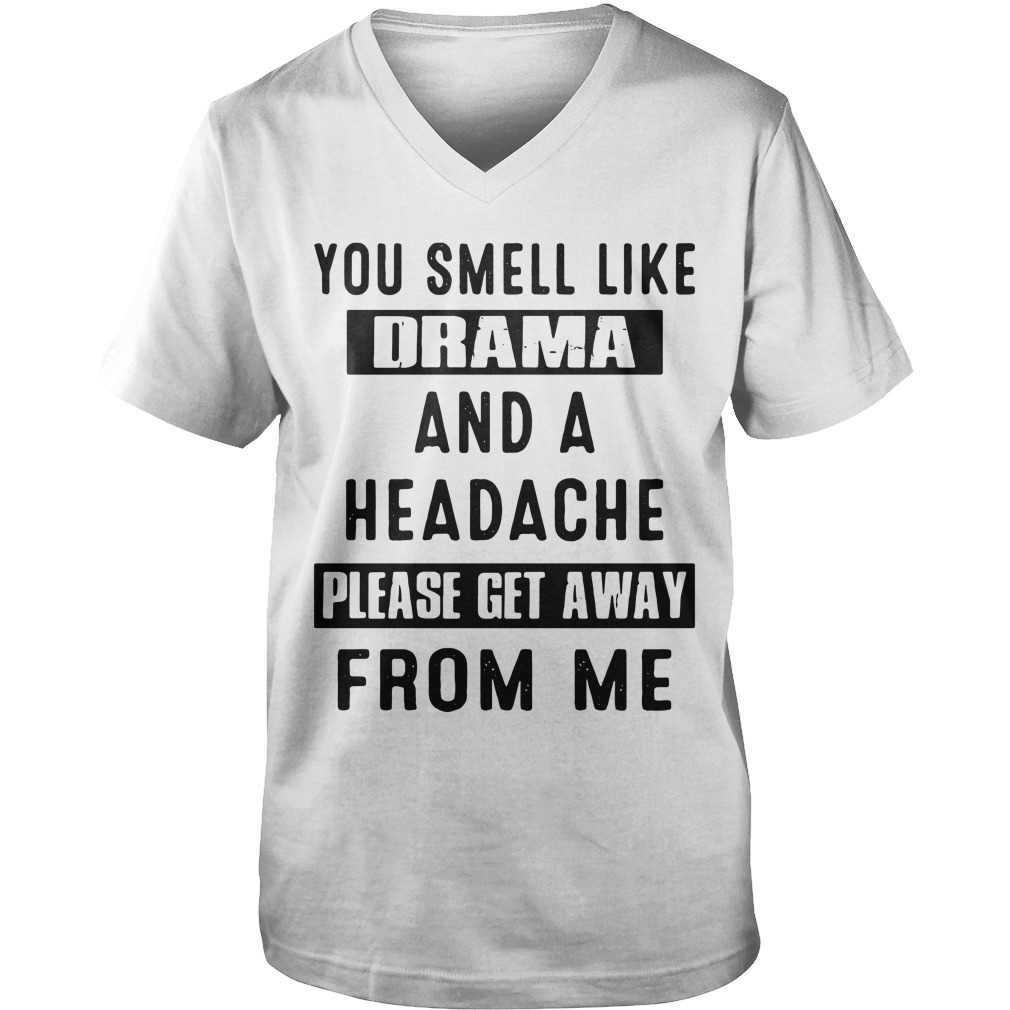 You Smell Like Drama And A Headache Please Get Away From Me guys v-neck