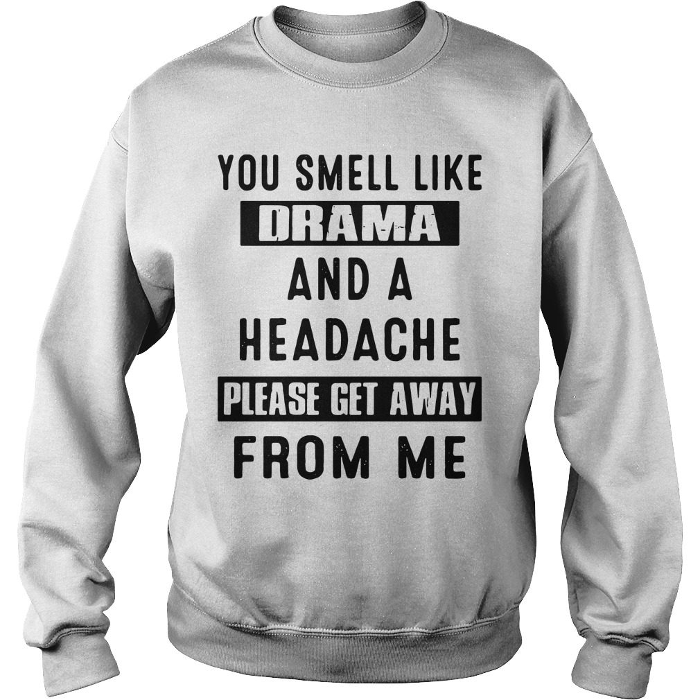 You Smell Like Drama And A Headache Please Get Away From Me sweatshirt unisex