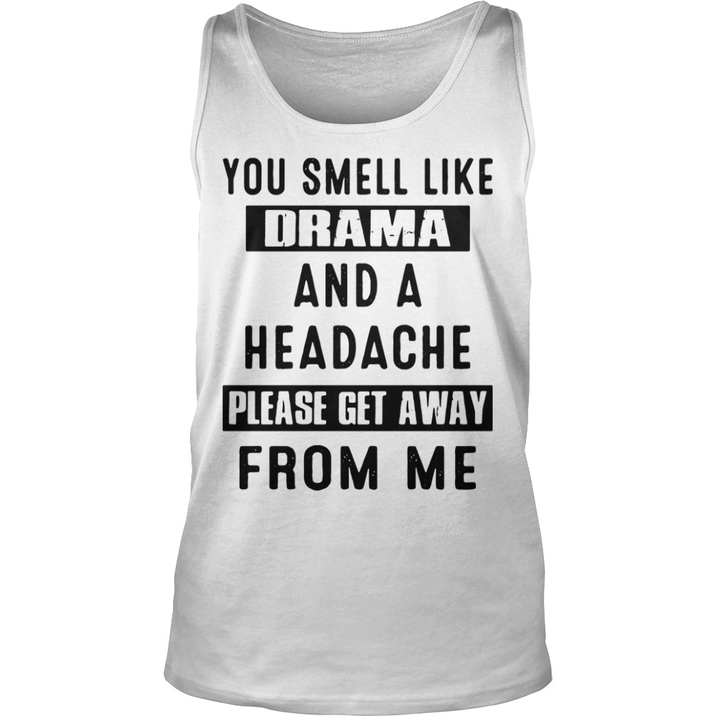 You Smell Like Drama And A Headache Please Get Away From Me tank top