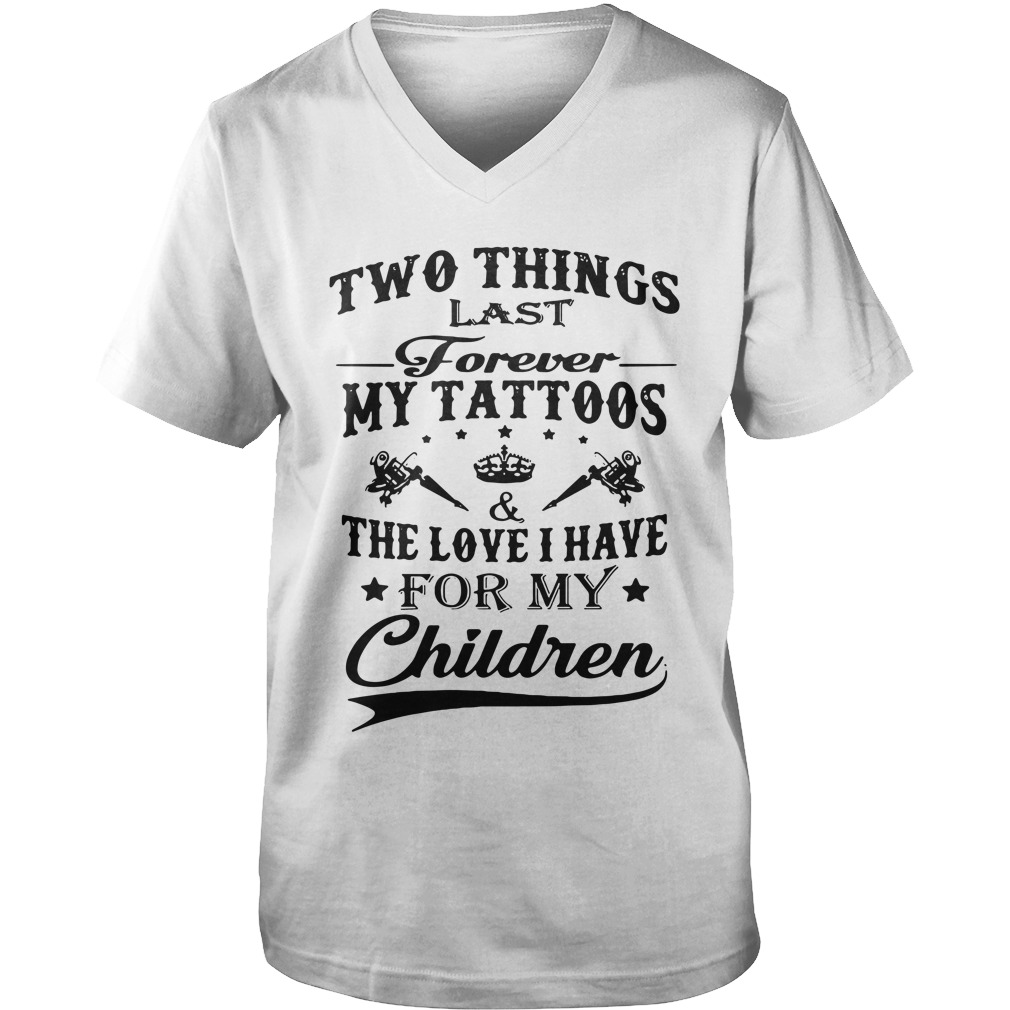 Two Things Last Forever My Tattoos & The Love I Have For My Children guys v-neck