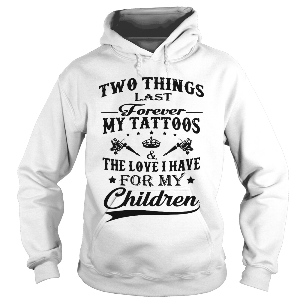 Two Things Last Forever My Tattoos & The Love I Have For My Children hoodie