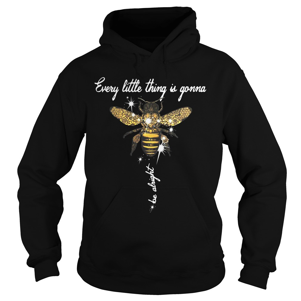 Bee Every Little Thing Is Gonna Be Alright Hoodie