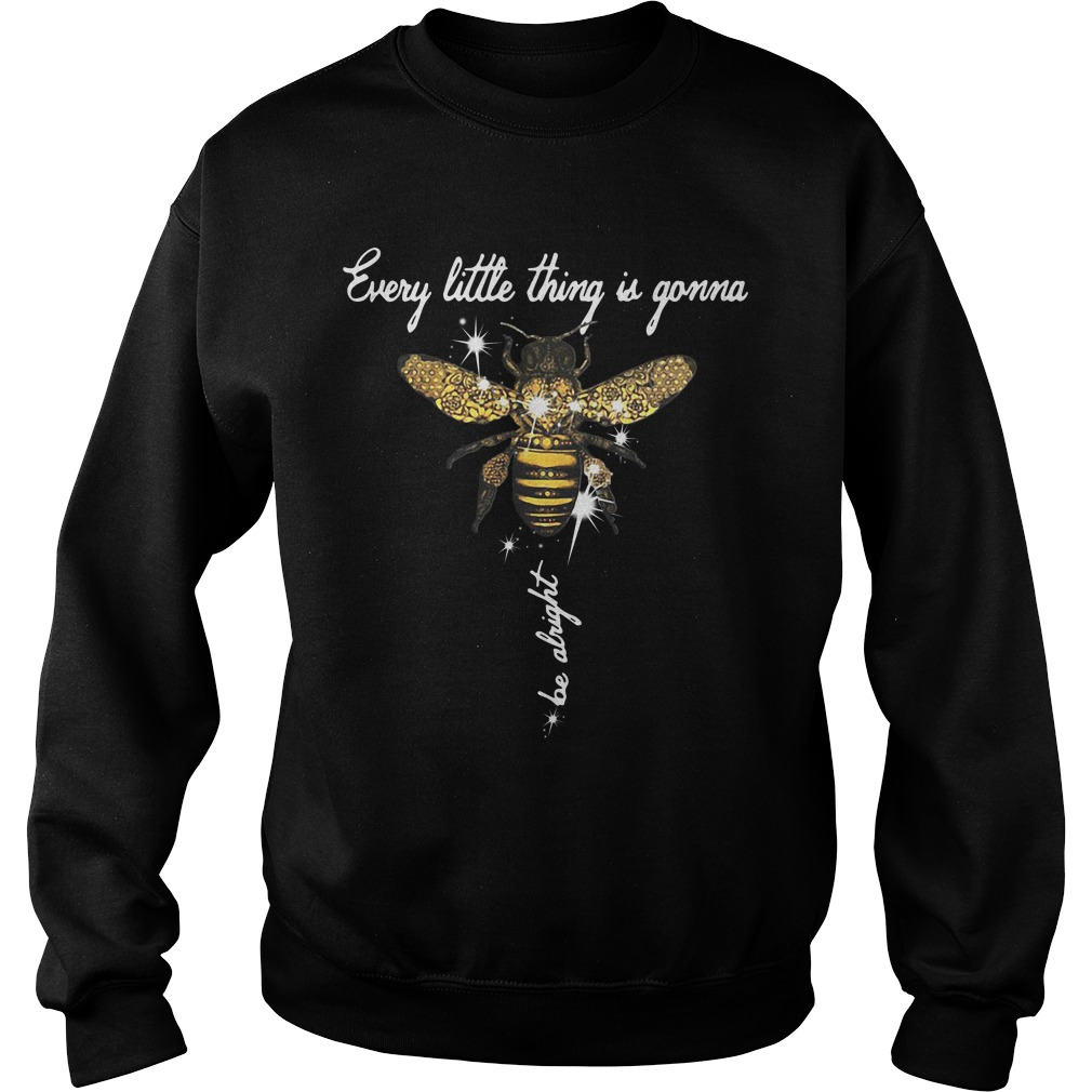 Bee Every Little Thing Is Gonna Be Alright SweatShirt