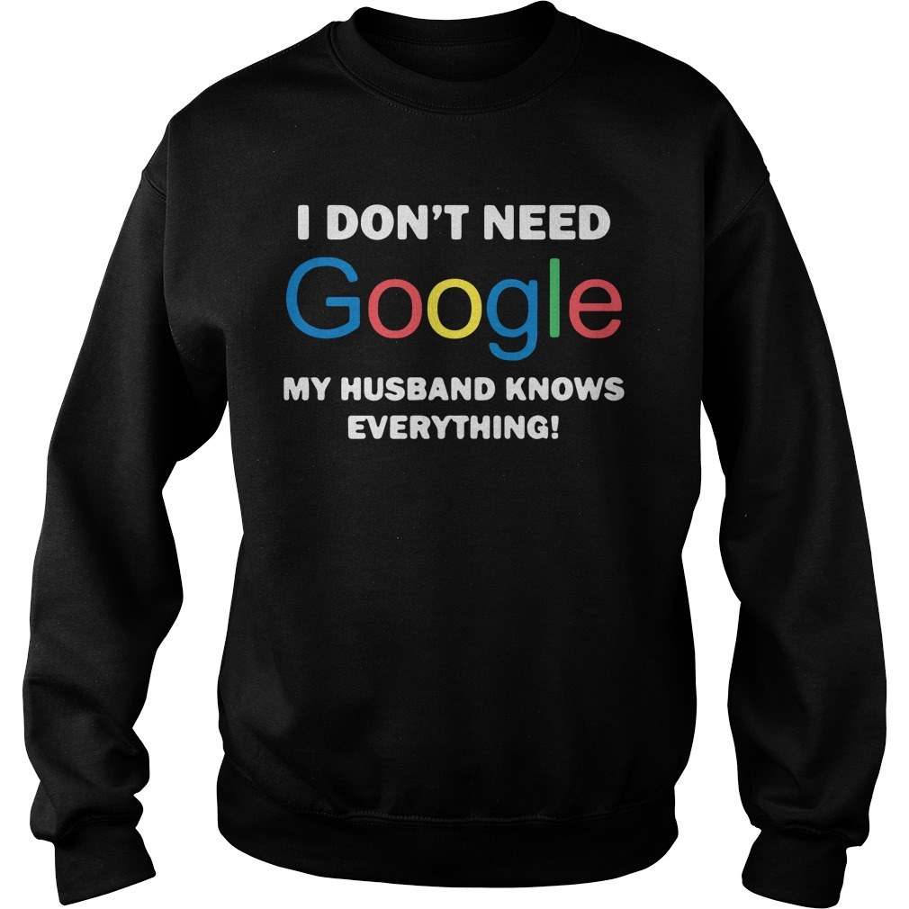 I Don't Need Google My Wife Knows Everything Sweatshirt