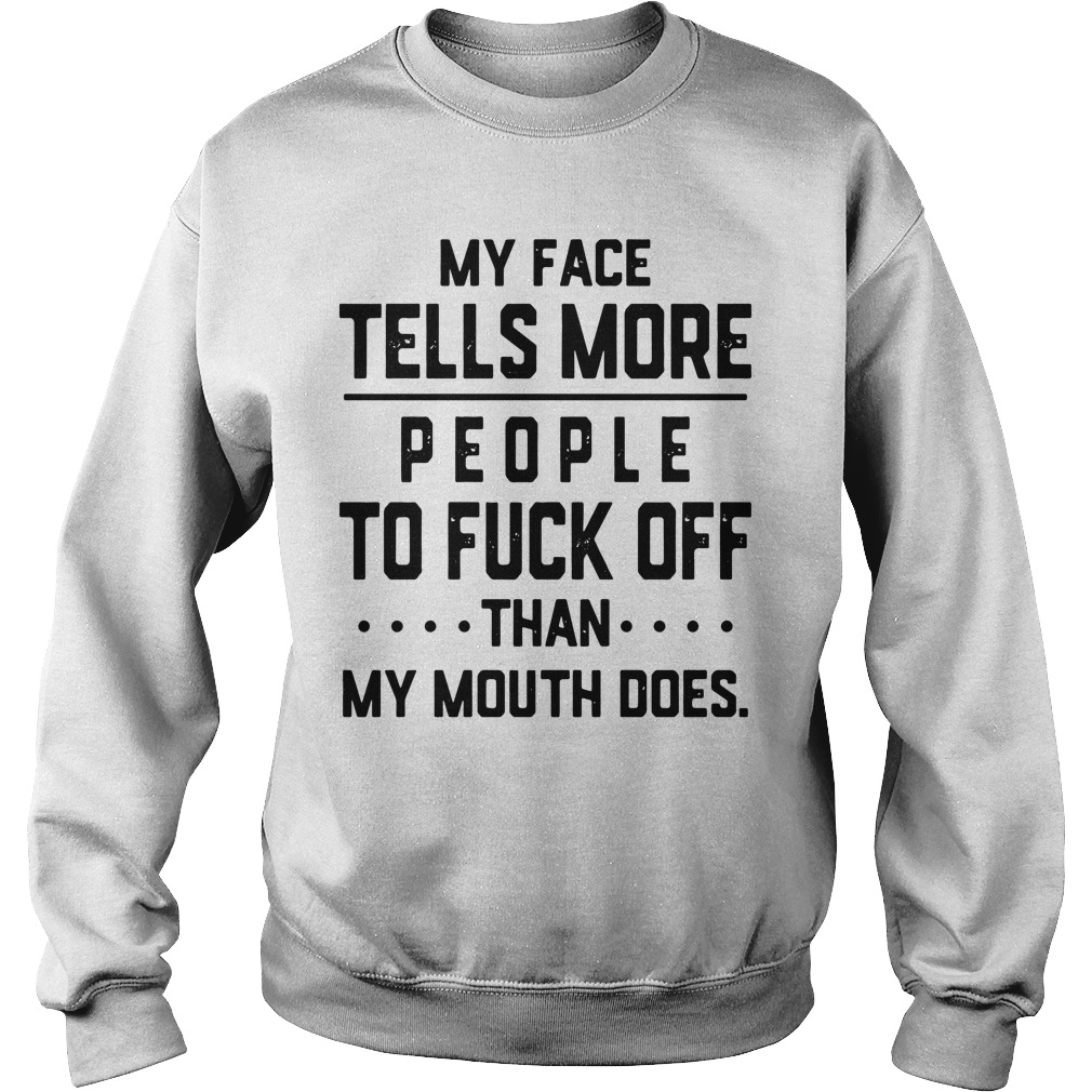 My Face Tells More People To Fuck Off Than My Mouth Does sweatshirt unisex