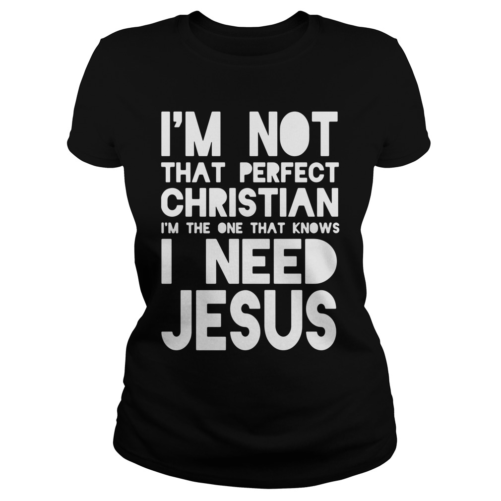 I'm Not That Perfect Christian I Need Jesus Ladies Tee