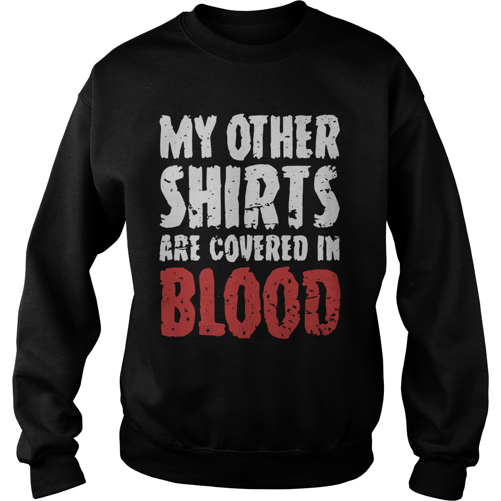 My Other Shirts Are Covered In Blood Sweatshirt