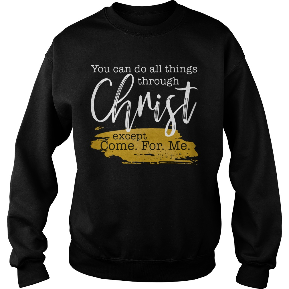 Official You Can Do All Things Through Christ Except Come For Me Tee sweatshirt unisex