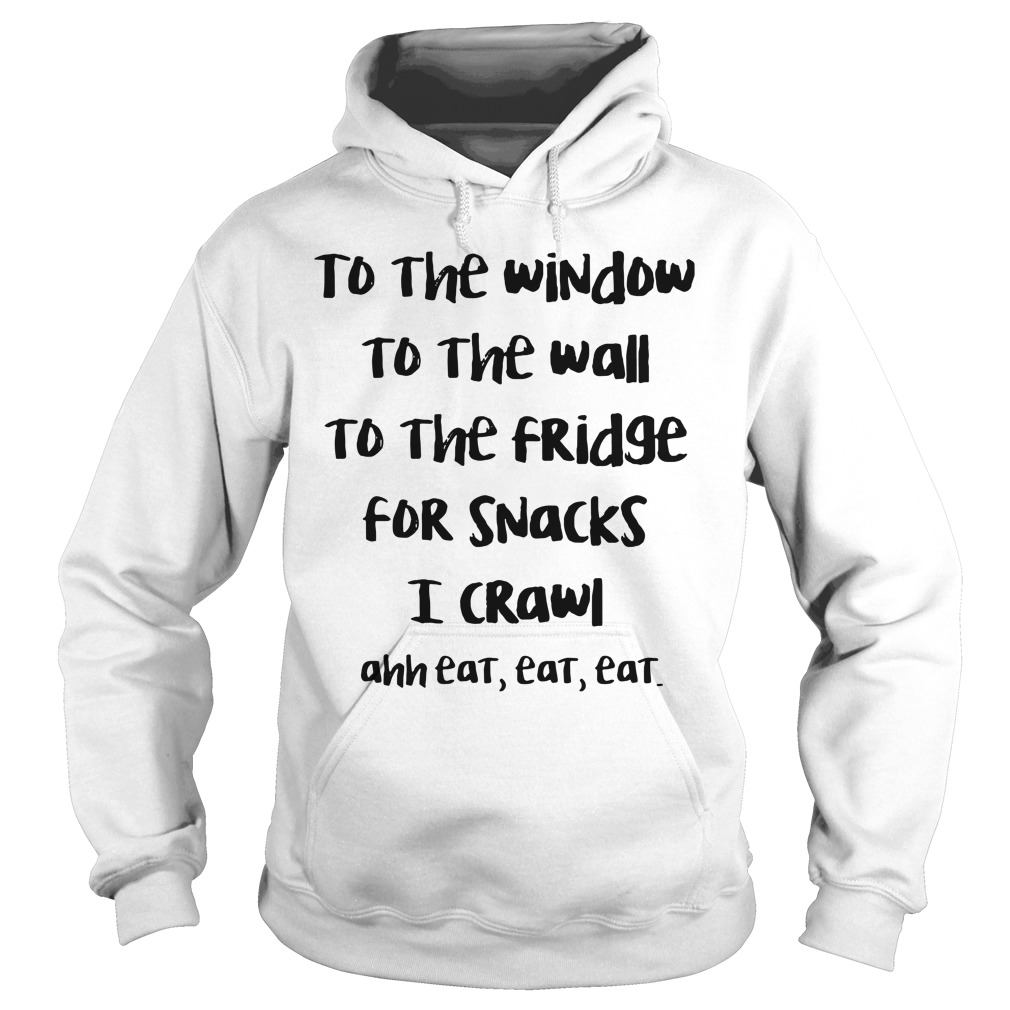 To The Window To The Wall To The Fridge For Snack I Crawl Ahh Eat Eat Eat hoodie