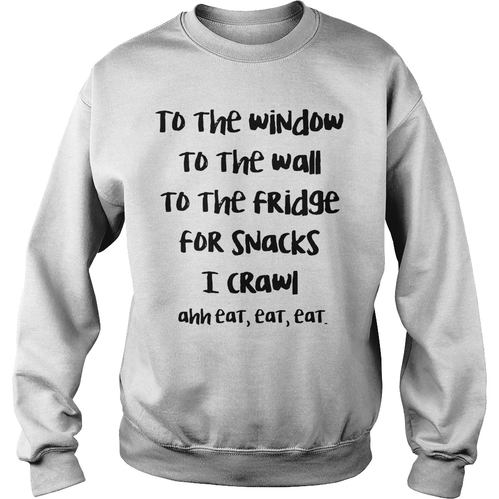 To The Window To The Wall To The Fridge For Snack I Crawl Ahh Eat Eat Eat sweatshirt unisex