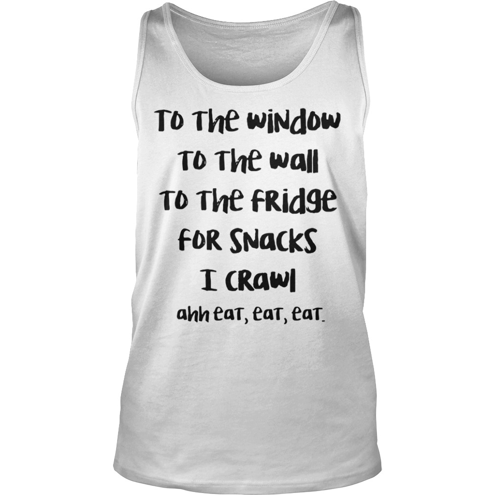 To The Window To The Wall To The Fridge For Snack I Crawl Ahh Eat Eat Eat tank top