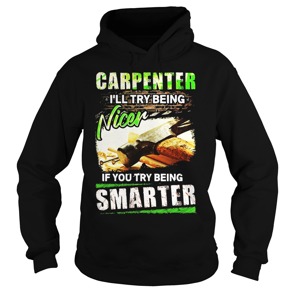 Carpenter I'll Try Being Nicer If You Try Being Smarter hoodie