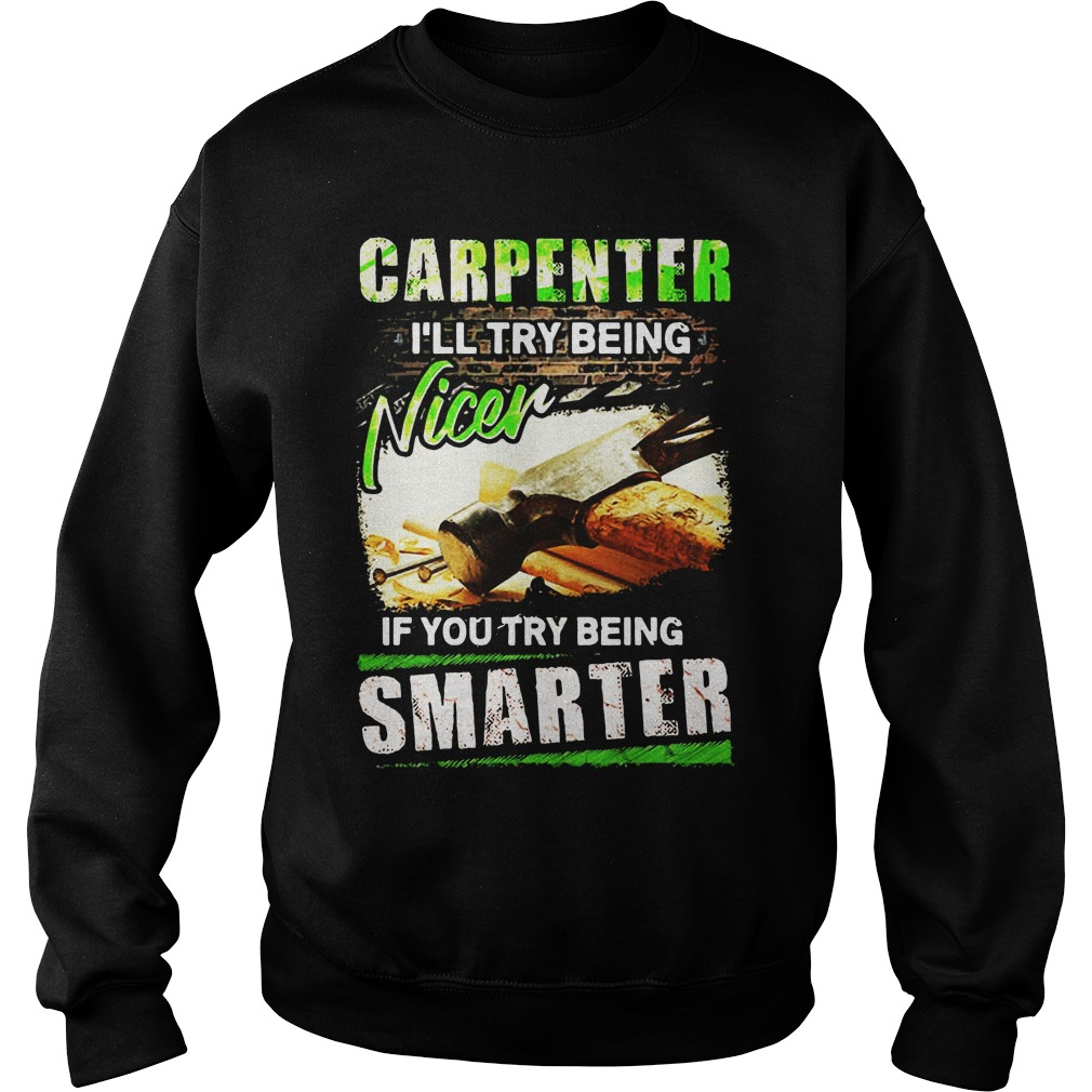 Carpenter I'll Try Being Nicer If You Try Being Smarter Sweatshirt