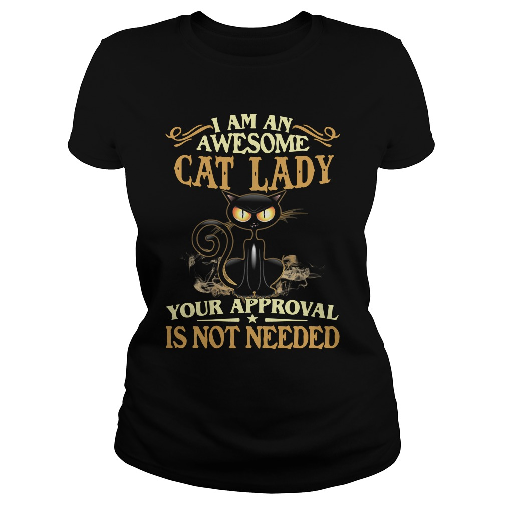 I Am An Awesome Cat Lady Your Approval Is Not Needed ladies tee