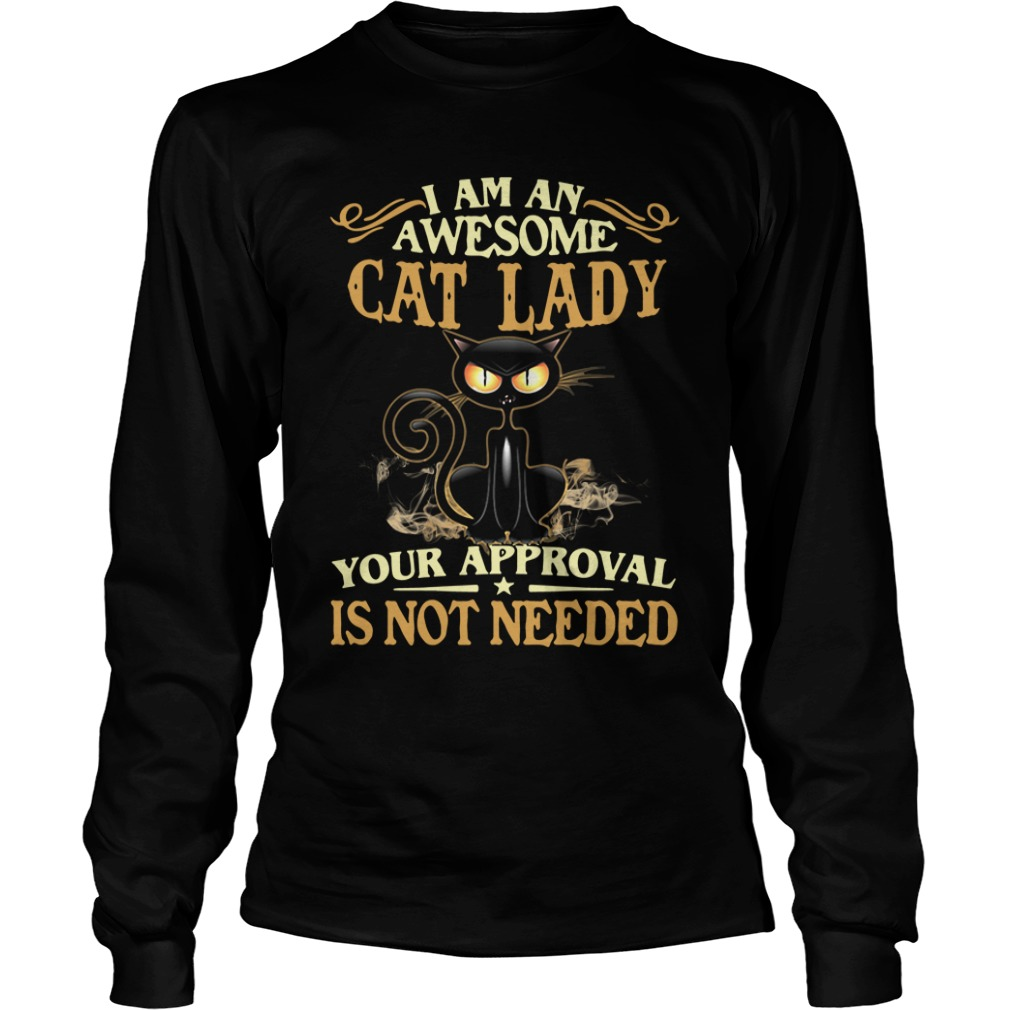 I Am An Awesome Cat Lady Your Approval Is Not Needed long sleeve
