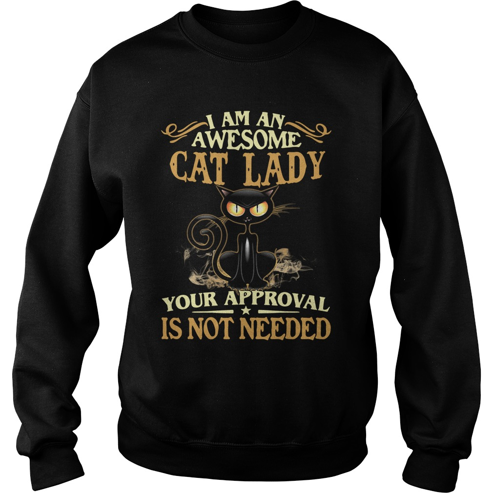I Am An Awesome Cat Lady Your Approval Is Not Needed Sweatshirt
