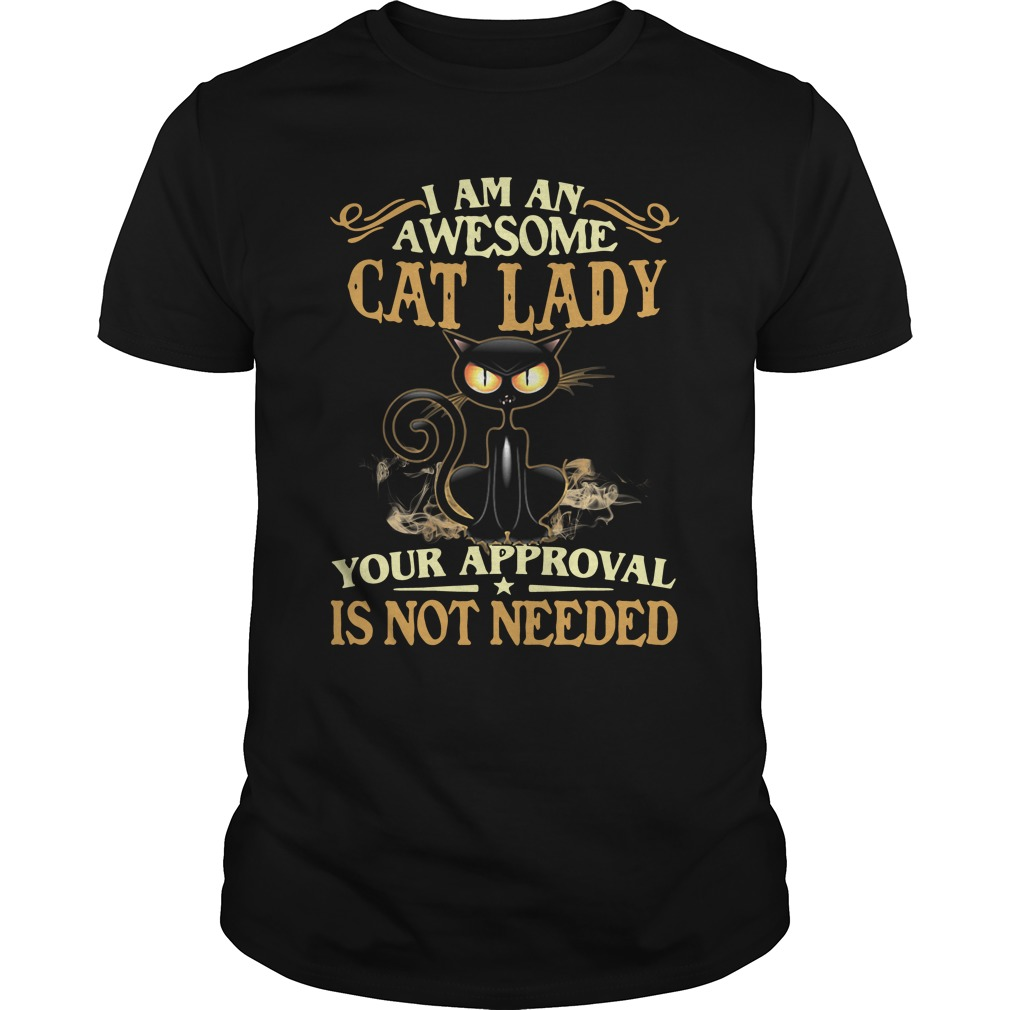 I Am An Awesome Cat Lady Your Approval Is Not Needed unisex