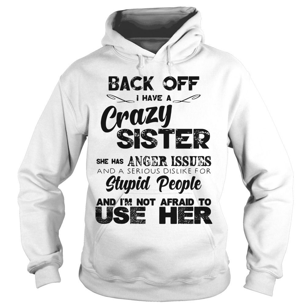 Back Off Crazy Sister Anger Issues And Stupid People Not Afraid Hoodie