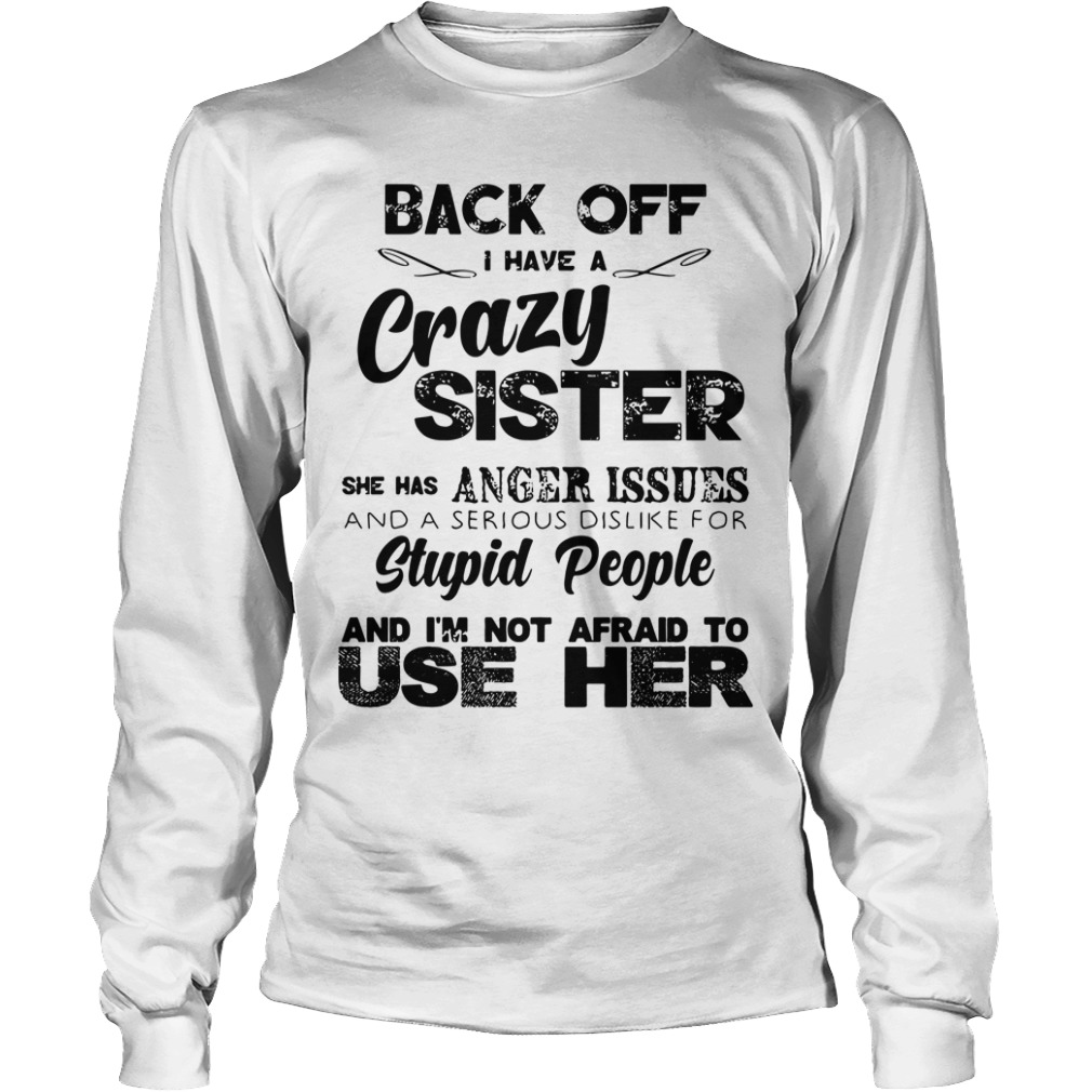 Back Off Crazy Sister Anger Issues And Stupid People Not Afraid Longsleeve