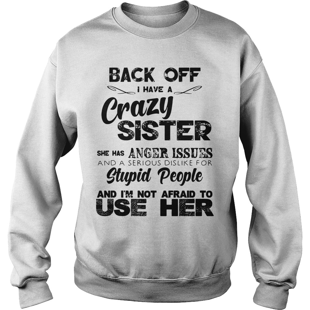 Back Off Crazy Sister Anger Issues And Stupid People Not Afraid SweatShirt