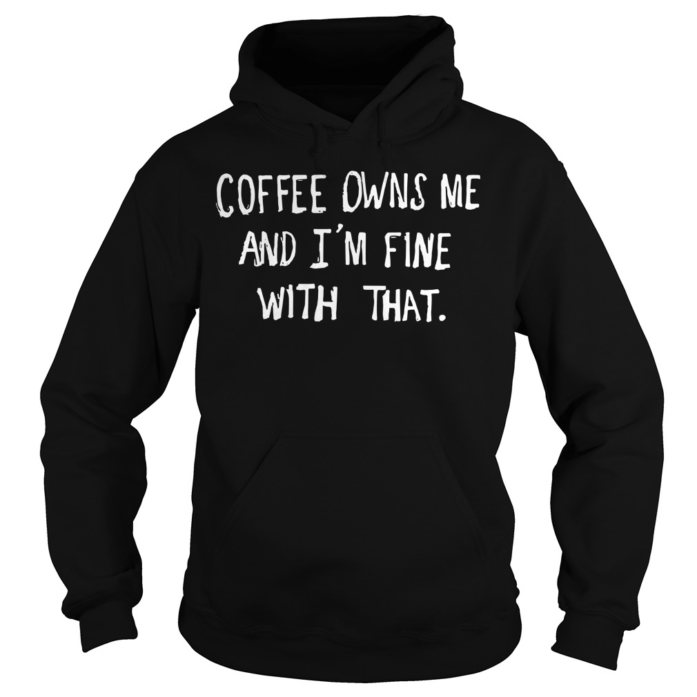 Coffee Owns Me And I'm Fine With That hoodie