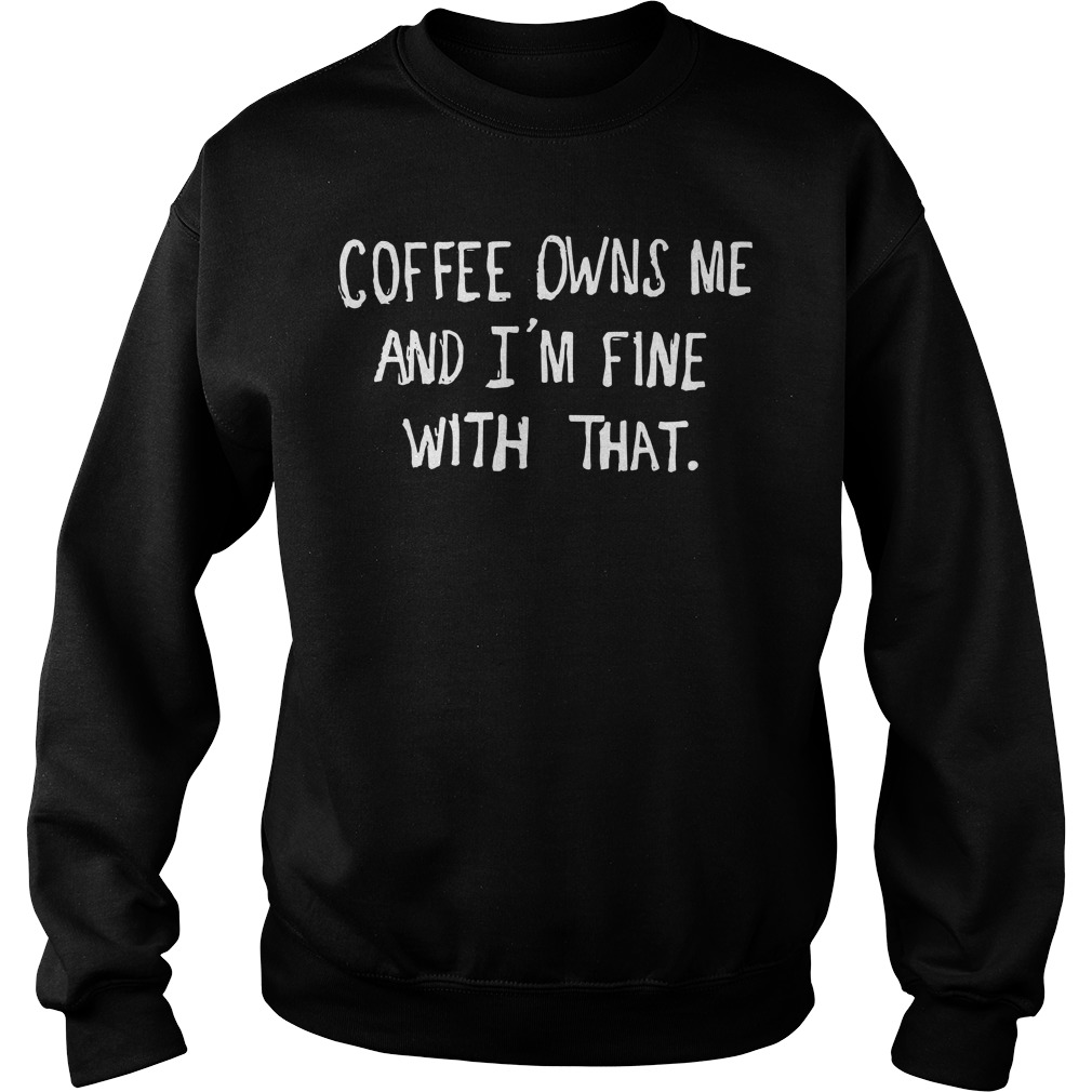 Coffee Owns Me And I'm Fine With That Sweatshirt