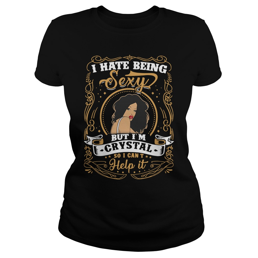 I Hate Being Sexy But I'm Crystal So I Can't Help It ladies tee