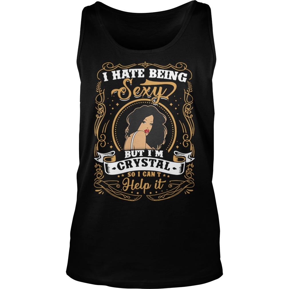 I Hate Being Sexy But I'm Crystal So I Can't Help It tank top