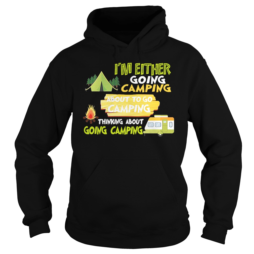 I'm Either Going Camping About To Go Camping Thinking About Going Camping hoodie